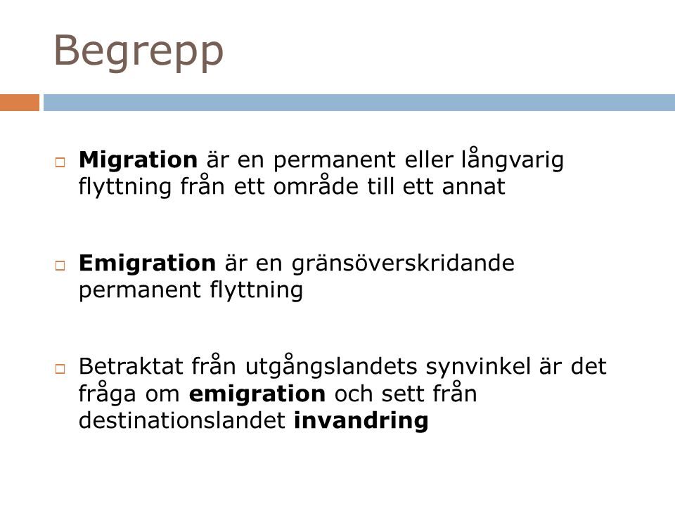 Begrepp  Migration är en permanent eller långvarig flyttning från ett område till ett annat  Emigration är en gränsöverskridande permanent flyttning  Betraktat från utgångslandets synvinkel är det fråga om emigration och sett från destinationslandet invandring