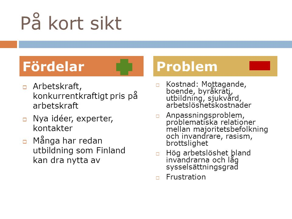 På kort sikt  Kostnad: Mottagande, boende, byråkrati, utbildning, sjukvård, arbetslöshetskostnader  Anpassningsproblem, problematiska relationer mellan majoritetsbefolkning och invandrare, rasism, brottslighet  Hög arbetslöshet bland invandrarna och låg sysselsättningsgrad  Frustration  Arbetskraft, konkurrentkraftigt pris på arbetskraft  Nya idéer, experter, kontakter  Många har redan utbildning som Finland kan dra nytta av FördelarProblem