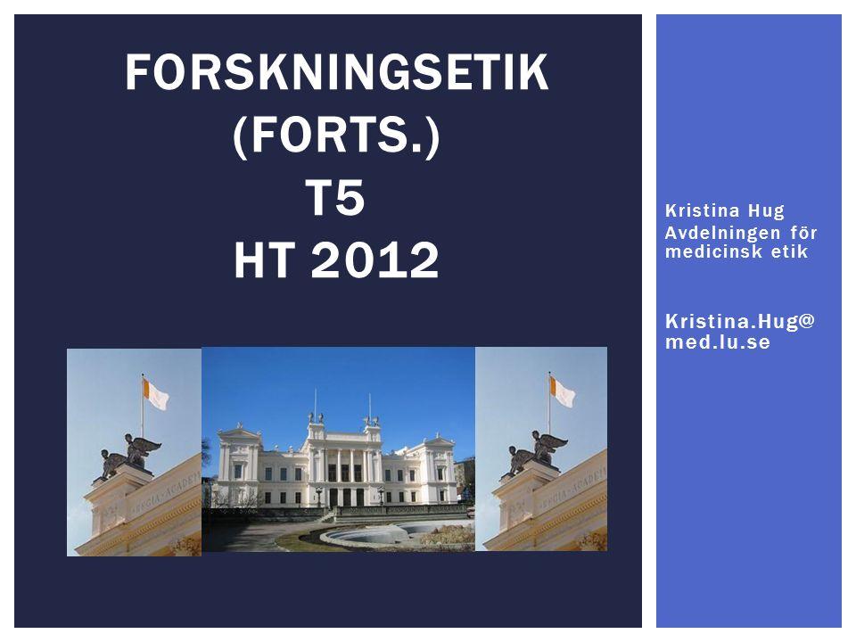FORSKNINGSETIK (FORTS.) T5 HT 2012 Kristina Hug Avdelningen för medicinsk etik Kristina.Hug@ med.lu.se