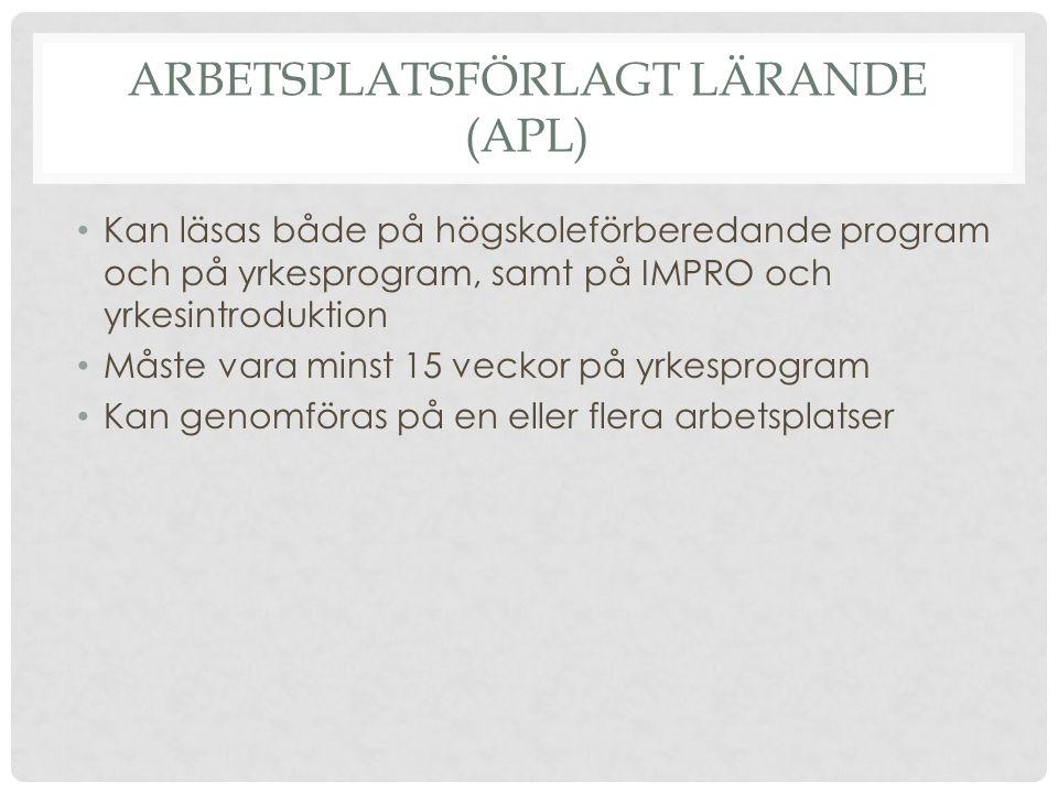 ARBETSPLATSFÖRLAGT LÄRANDE (APL) Kan läsas både på högskoleförberedande program och på yrkesprogram, samt på IMPRO och yrkesintroduktion Måste vara minst 15 veckor på yrkesprogram Kan genomföras på en eller flera arbetsplatser