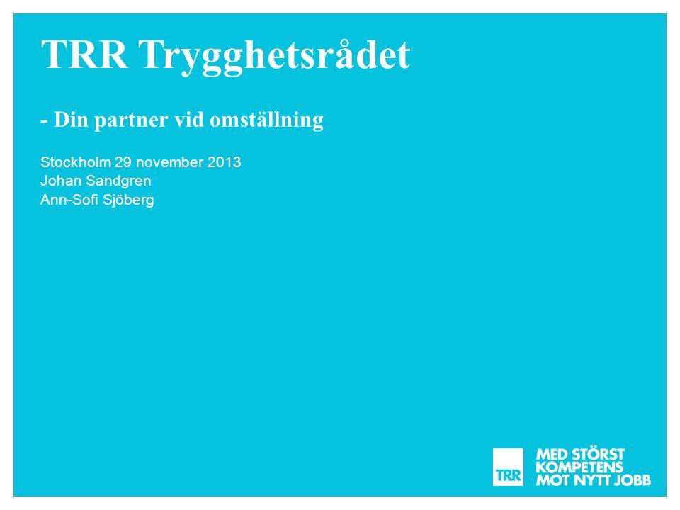 TRR Trygghetsrådet - Din partner vid omställning Stockholm 29 november 2013 Johan Sandgren Ann-Sofi Sjöberg