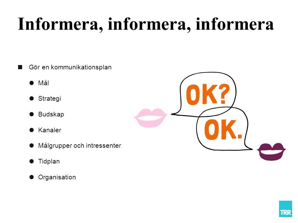 Informera, informera, informera Gör en kommunikationsplan Mål Strategi Budskap Kanaler Målgrupper och intressenter Tidplan Organisation