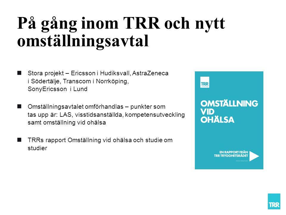 På gång inom TRR och nytt omställningsavtal Stora projekt – Ericsson i Hudiksvall, AstraZeneca i Södertälje, Transcom i Norrköping, SonyEricsson i Lund Omställningsavtalet omförhandlas – punkter som tas upp är: LAS, visstidsanställda, kompetensutveckling samt omställning vid ohälsa TRRs rapport Omställning vid ohälsa och studie om studier