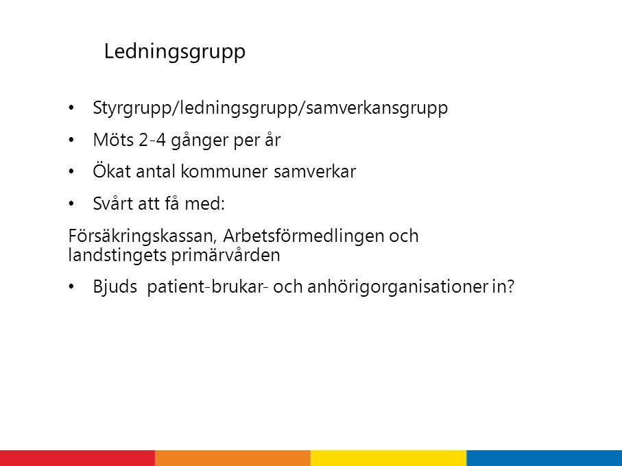 Ledningsgrupp Styrgrupp/ledningsgrupp/samverkansgrupp Möts 2-4 gånger per år Ökat antal kommuner samverkar Svårt att få med: Försäkringskassan, Arbetsförmedlingen och landstingets primärvården Bjuds patient-brukar- och anhörigorganisationer in