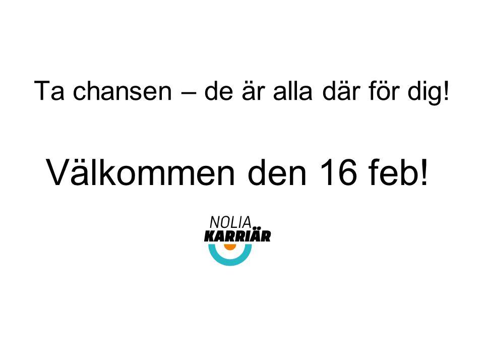 Ta chansen – de är alla där för dig! Välkommen den 16 feb! tisdag 10 februari.