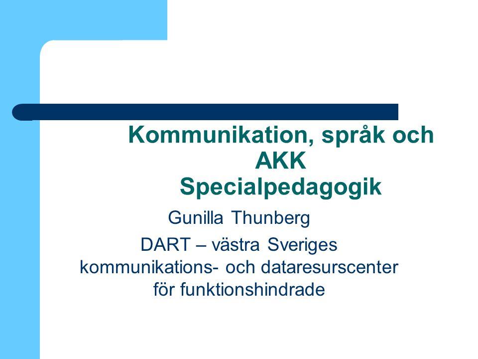 Kommunikation, språk och AKK Specialpedagogik Gunilla Thunberg DART – västra Sveriges kommunikations- och dataresurscenter för funktionshindrade