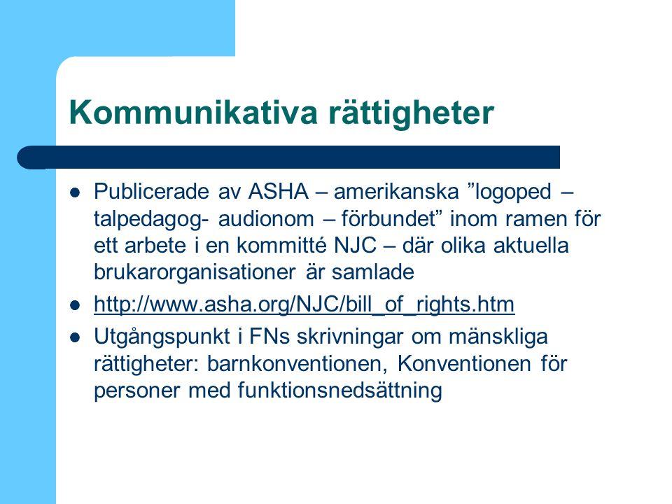 Kommunikativa rättigheter Publicerade av ASHA – amerikanska logoped – talpedagog- audionom – förbundet inom ramen för ett arbete i en kommitté NJC – där olika aktuella brukarorganisationer är samlade http://www.asha.org/NJC/bill_of_rights.htm Utgångspunkt i FNs skrivningar om mänskliga rättigheter: barnkonventionen, Konventionen för personer med funktionsnedsättning