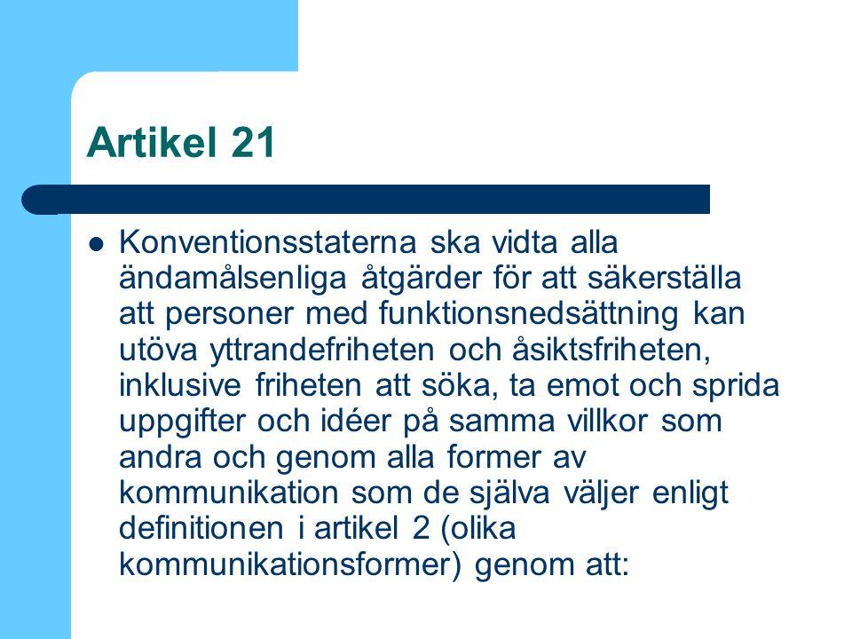 Artikel 21 Konventionsstaterna ska vidta alla ändamålsenliga åtgärder för att säkerställa att personer med funktionsnedsättning kan utöva yttrandefriheten och åsiktsfriheten, inklusive friheten att söka, ta emot och sprida uppgifter och idéer på samma villkor som andra och genom alla former av kommunikation som de själva väljer enligt definitionen i artikel 2 (olika kommunikationsformer) genom att:
