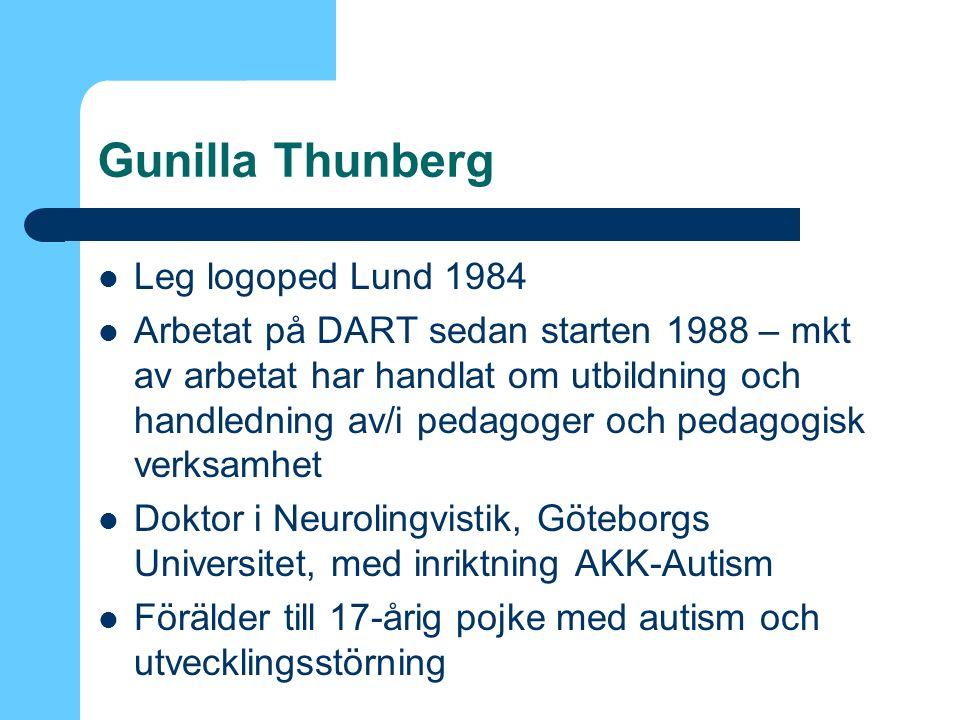 Gunilla Thunberg Leg logoped Lund 1984 Arbetat på DART sedan starten 1988 – mkt av arbetat har handlat om utbildning och handledning av/i pedagoger och pedagogisk verksamhet Doktor i Neurolingvistik, Göteborgs Universitet, med inriktning AKK-Autism Förälder till 17-årig pojke med autism och utvecklingsstörning
