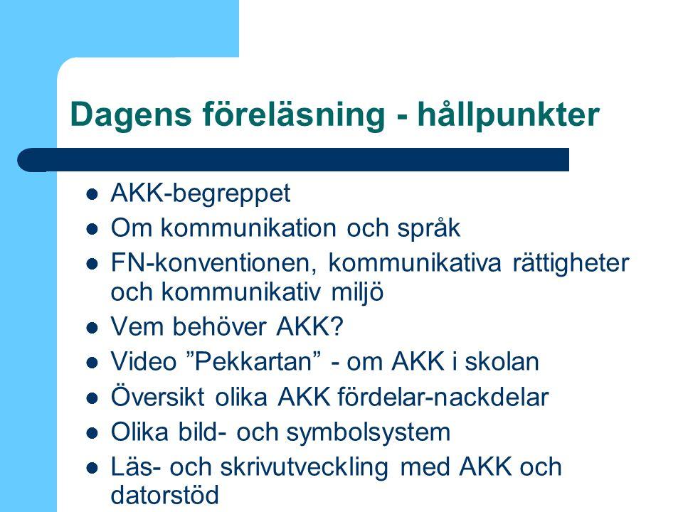 Dagens föreläsning - hållpunkter AKK-begreppet Om kommunikation och språk FN-konventionen, kommunikativa rättigheter och kommunikativ miljö Vem behöver AKK.
