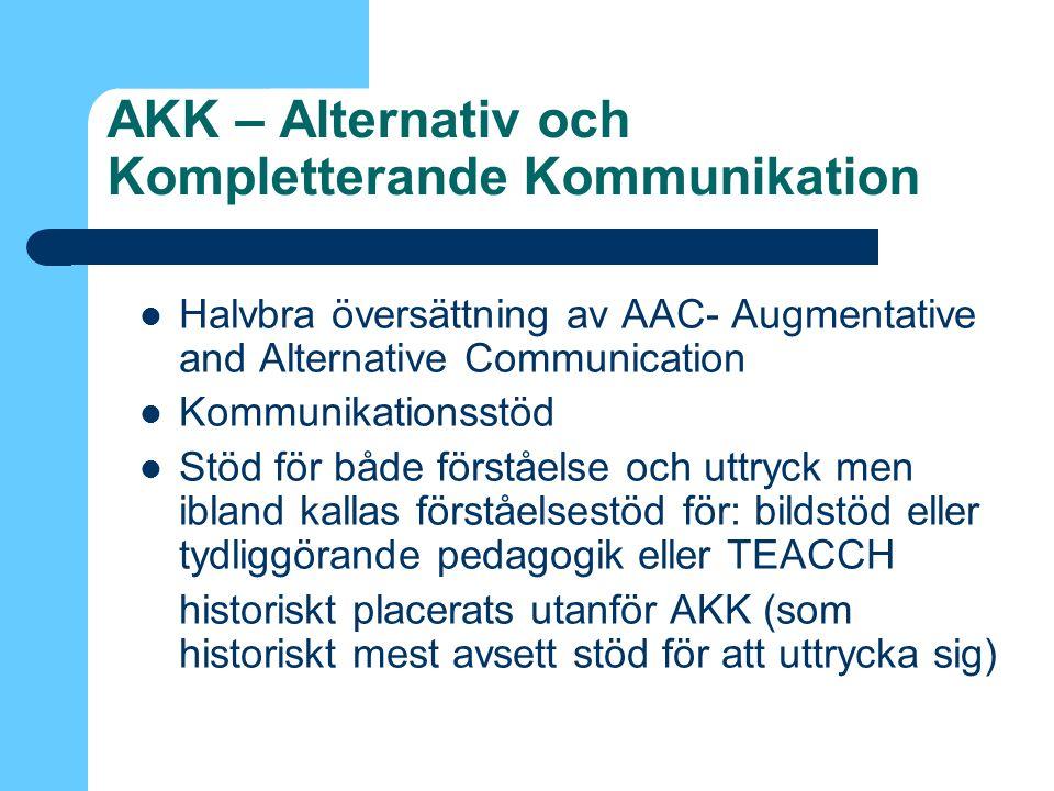 AKK – Alternativ och Kompletterande Kommunikation Halvbra översättning av AAC- Augmentative and Alternative Communication Kommunikationsstöd Stöd för både förståelse och uttryck men ibland kallas förståelsestöd för: bildstöd eller tydliggörande pedagogik eller TEACCH historiskt placerats utanför AKK (som historiskt mest avsett stöd för att uttrycka sig)