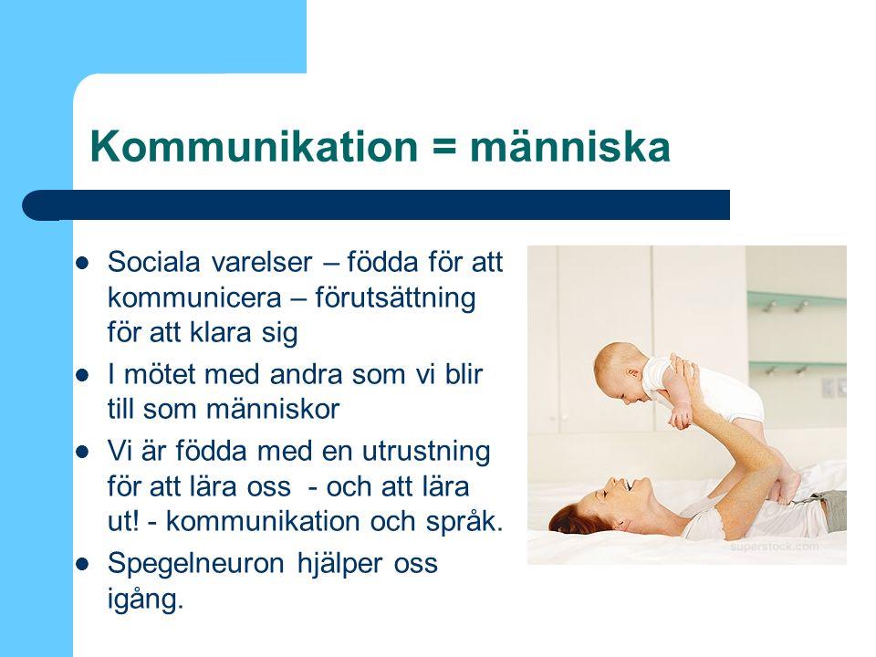 Kommunikation = människa Sociala varelser – födda för att kommunicera – förutsättning för att klara sig I mötet med andra som vi blir till som människor Vi är födda med en utrustning för att lära oss - och att lära ut.