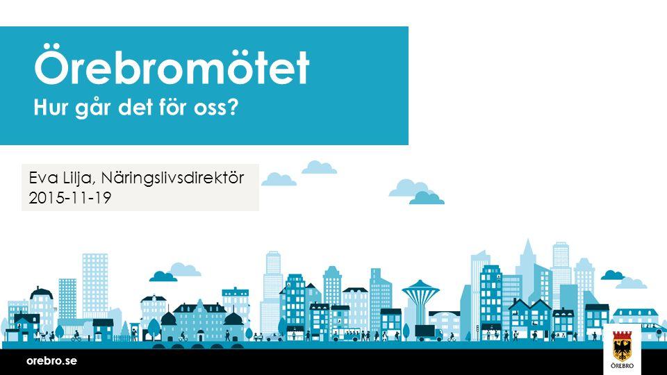 orebro.se Örebromötet Hur går det för oss? Eva Lilja, Näringslivsdirektör 2015-11-19
