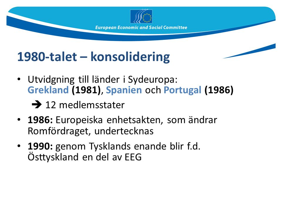 1980-talet – konsolidering Utvidgning till länder i Sydeuropa: Grekland (1981), Spanien och Portugal (1986)  12 medlemsstater 1986: Europeiska enhetsakten, som ändrar Romfördraget, undertecknas 1990: genom Tysklands enande blir f.d.
