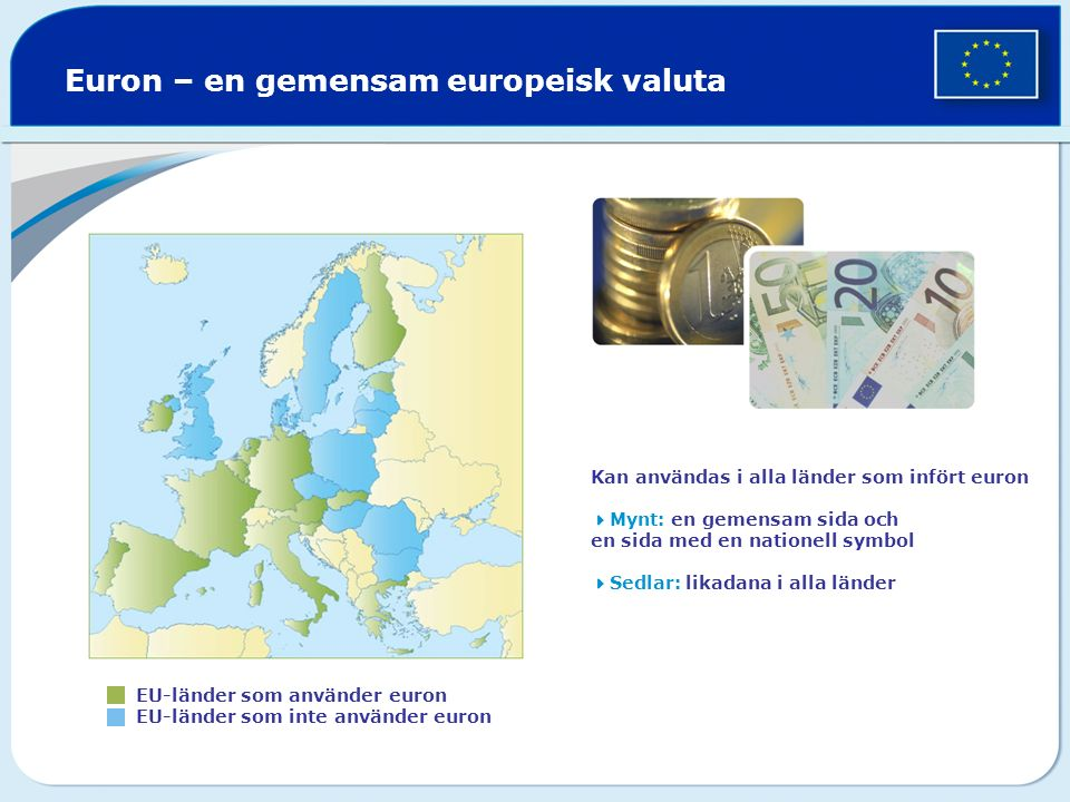 Euron – en gemensam europeisk valuta EU-länder som använder euron EU-länder som inte använder euron Kan användas i alla länder som infört euron  Mynt: en gemensam sida och en sida med en nationell symbol  Sedlar: likadana i alla länder