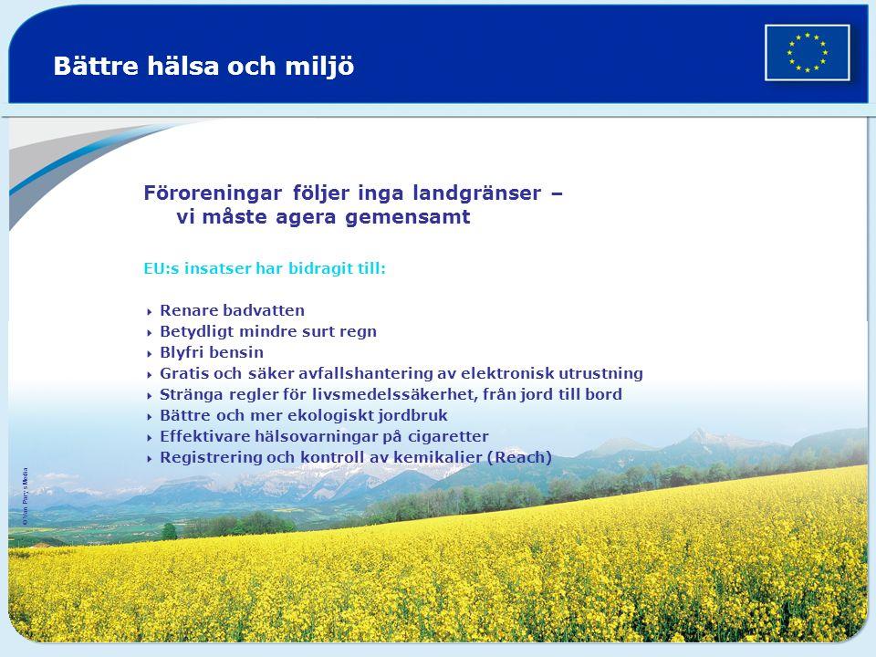 Bättre hälsa och miljö Föroreningar följer inga landgränser – vi måste agera gemensamt EU:s insatser har bidragit till:  Renare badvatten  Betydligt mindre surt regn  Blyfri bensin  Gratis och säker avfallshantering av elektronisk utrustning  Stränga regler för livsmedelssäkerhet, från jord till bord  Bättre och mer ekologiskt jordbruk  Effektivare hälsovarningar på cigaretter  Registrering och kontroll av kemikalier (Reach) © Van Parys Media