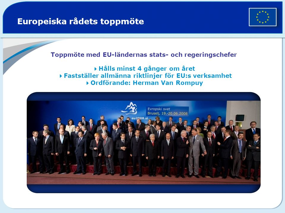 Europeiska rådets toppmöte Toppmöte med EU-ländernas stats- och regeringschefer  Hålls minst 4 gånger om året  Fastställer allmänna riktlinjer för EU:s verksamhet  Ordförande: Herman Van Rompuy