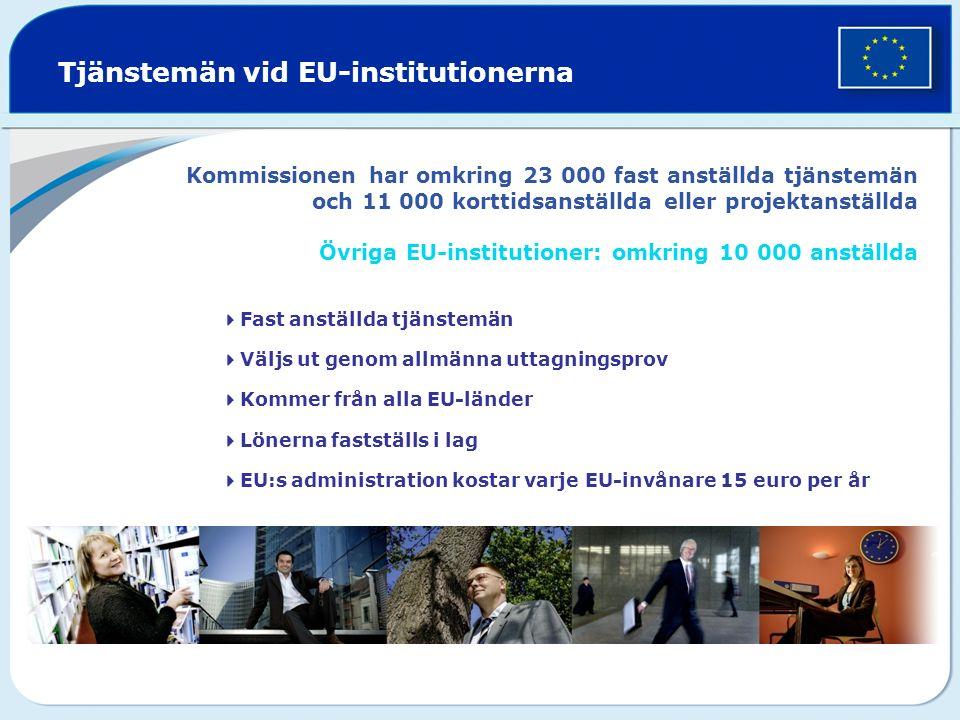 Kommissionen har omkring 23 000 fast anställda tjänstemän och 11 000 korttidsanställda eller projektanställda Övriga EU-institutioner: omkring 10 000 anställda  Fast anställda tjänstemän  Väljs ut genom allmänna uttagningsprov  Kommer från alla EU-länder  Lönerna fastställs i lag  EU:s administration kostar varje EU-invånare 15 euro per år Tjänstemän vid EU-institutionerna