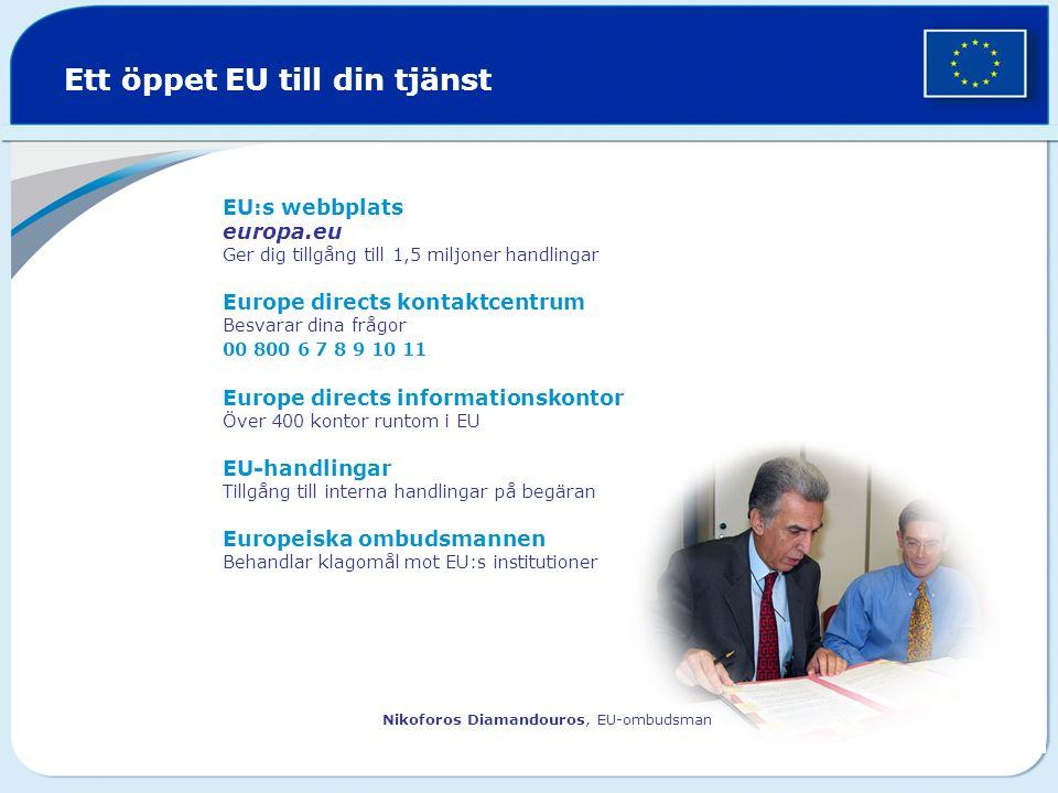Ett öppet EU till din tjänst EU:s webbplats europa.eu Ger dig tillgång till 1,5 miljoner handlingar Europe directs kontaktcentrum Besvarar dina frågor 00 800 6 7 8 9 10 11 Europe directs informationskontor Över 400 kontor runtom i EU EU-handlingar Tillgång till interna handlingar på begäran Europeiska ombudsmannen Behandlar klagomål mot EU:s institutioner Nikoforos Diamandouros, EU-ombudsman