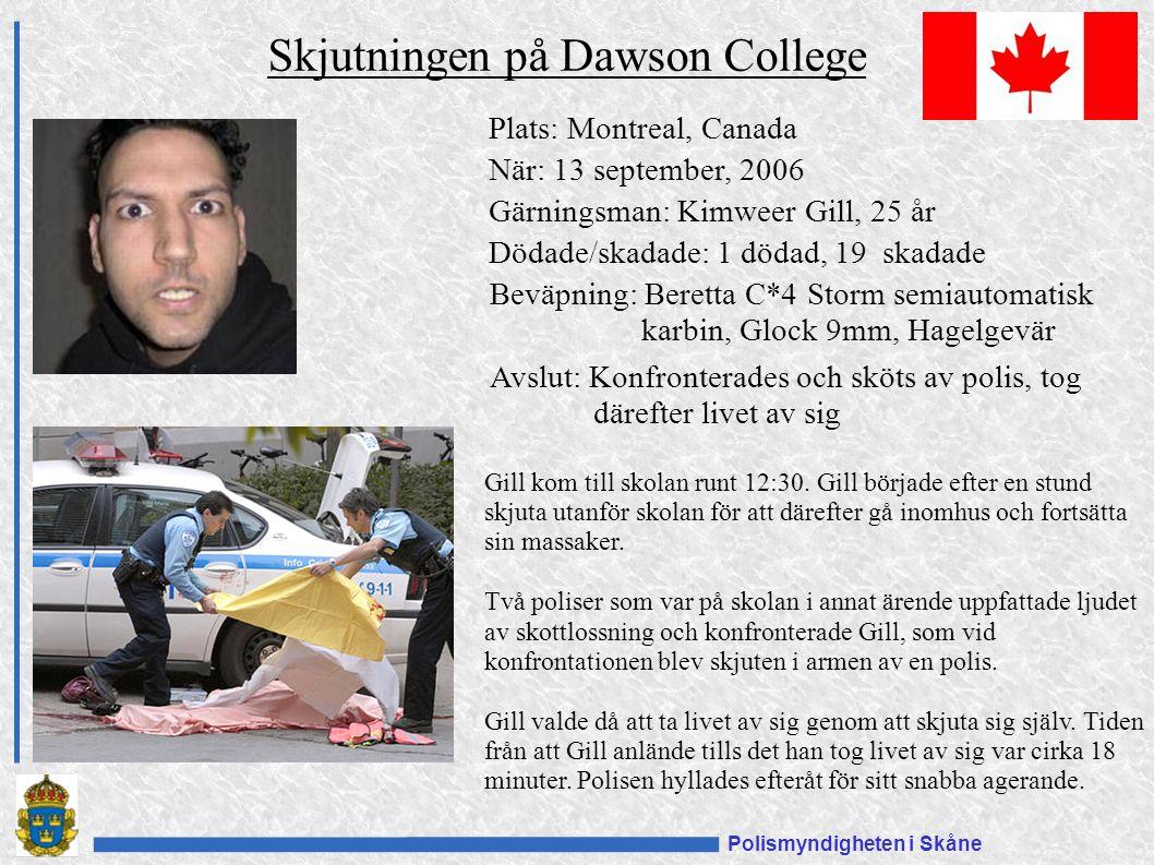 Polismyndigheten i Skåne Plats: Montreal, Canada När: 13 september, 2006 Gärningsman: Kimweer Gill, 25 år Dödade/skadade: 1 dödad, 19 skadade Beväpning: Beretta C*4 Storm semiautomatisk karbin, Glock 9mm, Hagelgevär Avslut: Konfronterades och sköts av polis, tog därefter livet av sig Skjutningen på Dawson College Gill kom till skolan runt 12:30.