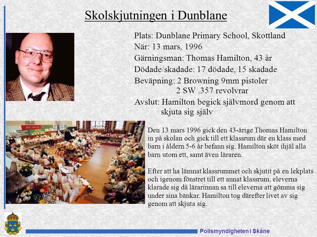 Polismyndigheten i Skåne Skolskjutningen i Dunblane Plats: Dunblane Primary School, Skottland När: 13 mars, 1996 Gärningsman: Thomas Hamilton, 43 år Dödade/skadade: 17 dödade, 15 skadade Beväpning: 2 Browning 9mm pistoler 2 SW.357 revolvrar Den 13 mars 1996 gick den 43-årige Thomas Hamilton in på skolan och gick till ett klassrum där en klass med barn i åldern 5-6 år befann sig.