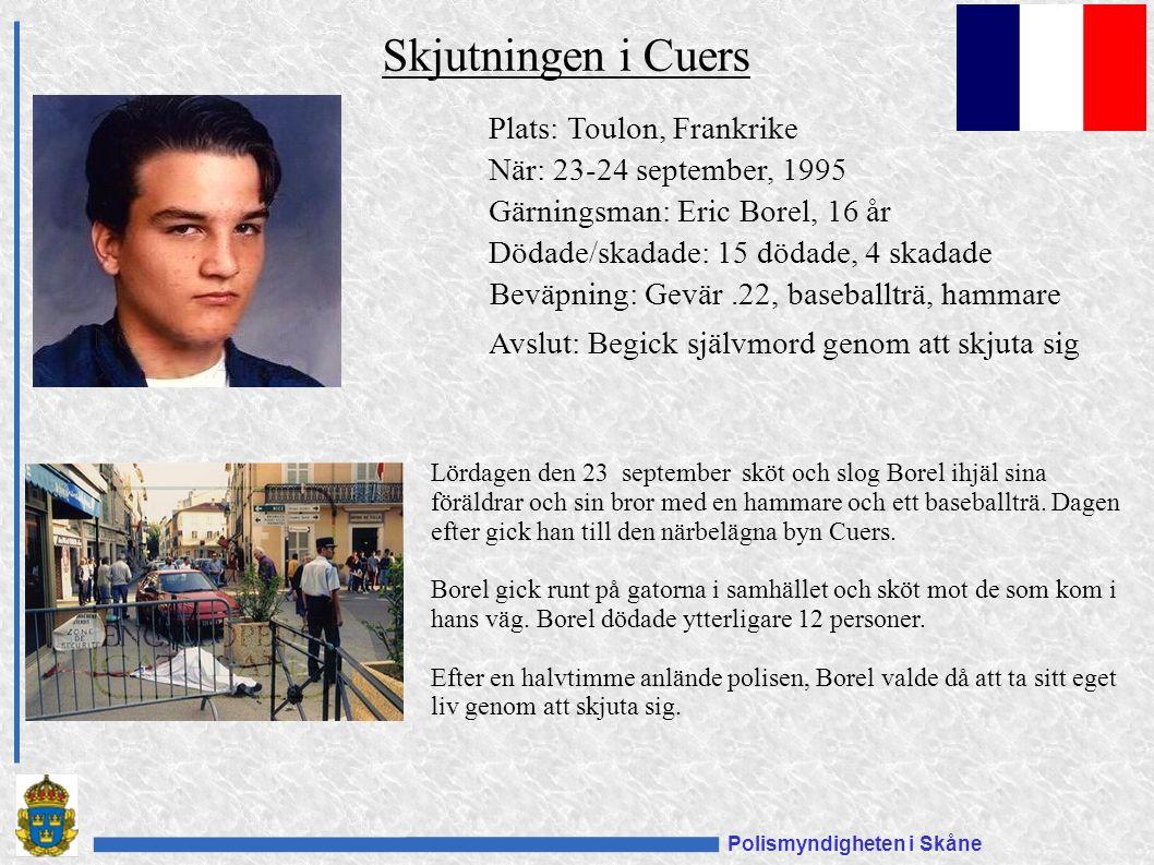 Polismyndigheten i Skåne Plats: Toulon, Frankrike När: 23-24 september, 1995 Gärningsman: Eric Borel, 16 år Dödade/skadade: 15 dödade, 4 skadade Beväpning: Gevär.22, baseballträ, hammare Avslut: Begick självmord genom att skjuta sig Skjutningen i Cuers Lördagen den 23 september sköt och slog Borel ihjäl sina föräldrar och sin bror med en hammare och ett baseballträ.