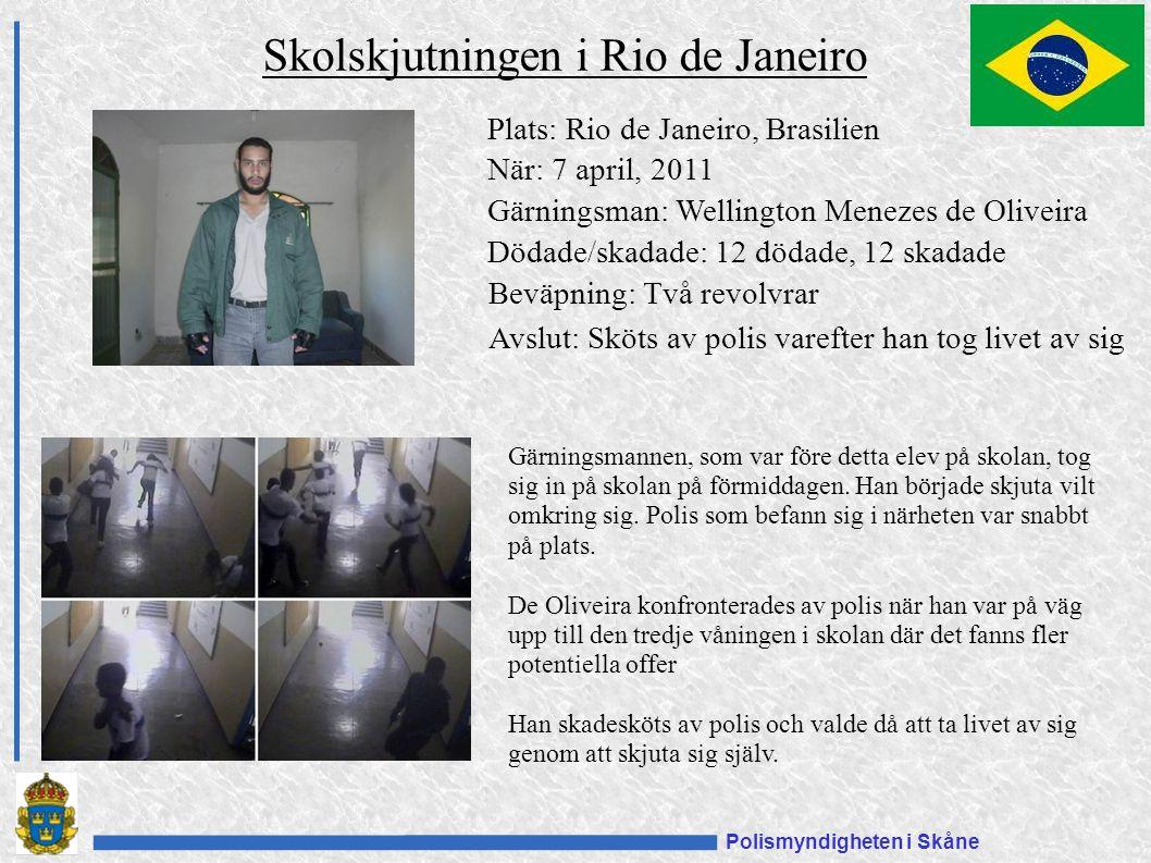 Polismyndigheten i Skåne Plats: Rio de Janeiro, Brasilien När: 7 april, 2011 Gärningsman: Wellington Menezes de Oliveira Dödade/skadade: 12 dödade, 12 skadade Beväpning: Två revolvrar Avslut: Sköts av polis varefter han tog livet av sig Skolskjutningen i Rio de Janeiro Gärningsmannen, som var före detta elev på skolan, tog sig in på skolan på förmiddagen.