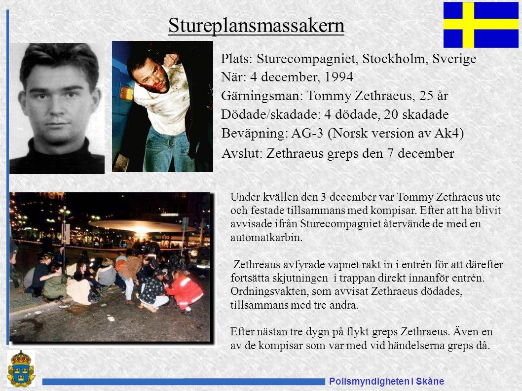 Polismyndigheten i Skåne Stureplansmassakern Plats: Sturecompagniet, Stockholm, Sverige När: 4 december, 1994 Gärningsman: Tommy Zethraeus, 25 år Dödade/skadade: 4 dödade, 20 skadade Beväpning: AG-3 (Norsk version av Ak4) Under kvällen den 3 december var Tommy Zethraeus ute och festade tillsammans med kompisar.