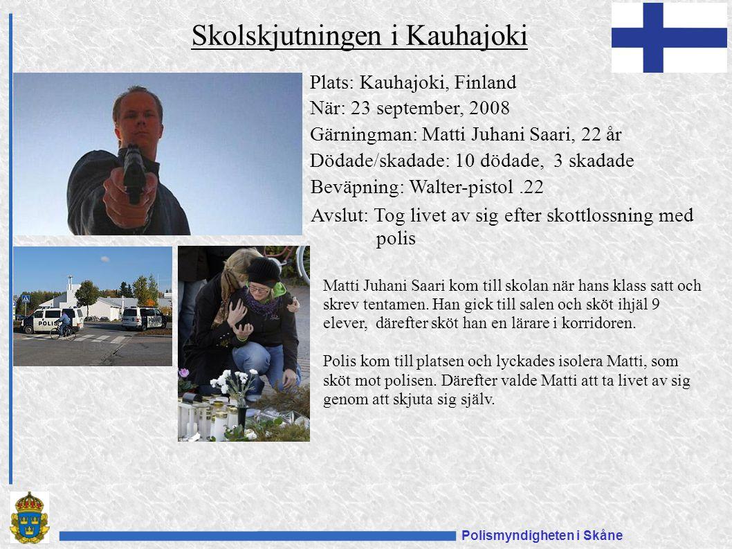 Polismyndigheten i Skåne Plats: Kauhajoki, Finland När: 23 september, 2008 Gärningman: Matti Juhani Saari, 22 år Dödade/skadade: 10 dödade, 3 skadade Beväpning: Walter-pistol.22 Avslut: Tog livet av sig efter skottlossning med polis Skolskjutningen i Kauhajoki Matti Juhani Saari kom till skolan när hans klass satt och skrev tentamen.