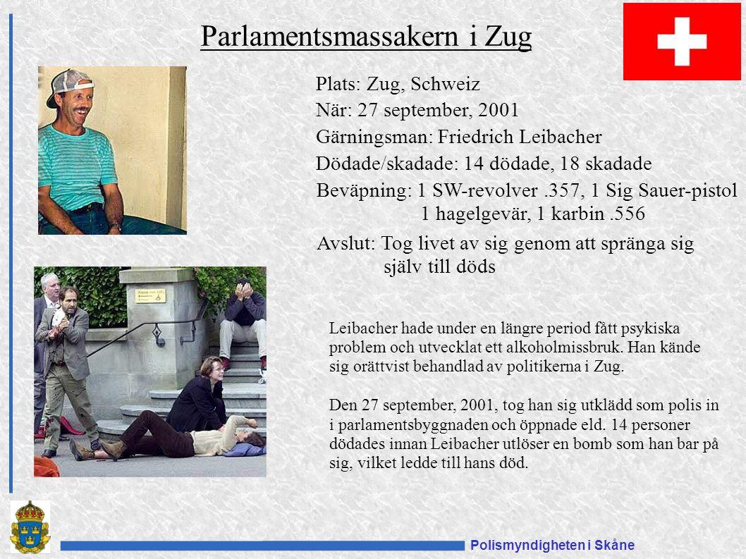Polismyndigheten i Skåne Plats: Zug, Schweiz När: 27 september, 2001 Gärningsman: Friedrich Leibacher Dödade/skadade: 14 dödade, 18 skadade Beväpning: 1 SW-revolver.357, 1 Sig Sauer-pistol 1 hagelgevär, 1 karbin.556 Avslut: Tog livet av sig genom att spränga sig själv till döds Parlamentsmassakern i Zug Leibacher hade under en längre period fått psykiska problem och utvecklat ett alkoholmissbruk.