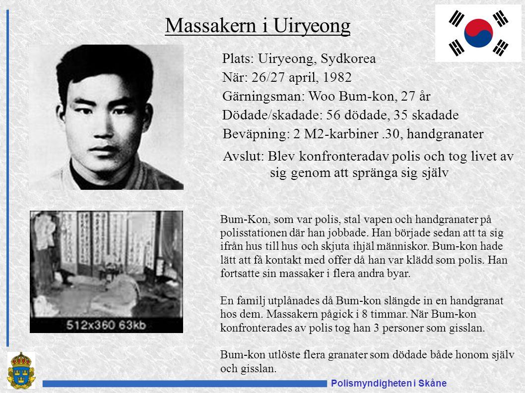 Polismyndigheten i Skåne Plats: Uiryeong, Sydkorea När: 26/27 april, 1982 Gärningsman: Woo Bum-kon, 27 år Dödade/skadade: 56 dödade, 35 skadade Beväpning: 2 M2-karbiner.30, handgranater Avslut: Blev konfronteradav polis och tog livet av sig genom att spränga sig själv Massakern i Uiryeong Bum-Kon, som var polis, stal vapen och handgranater på polisstationen där han jobbade.