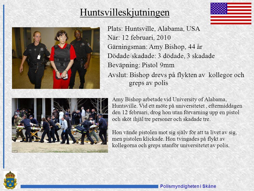 Polismyndigheten i Skåne Huntsvilleskjutningen Plats: Huntsville, Alabama, USA När: 12 februari, 2010 Gärningsman: Amy Bishop, 44 år Dödade/skadade: 3 dödade, 3 skadade Beväpning: Pistol 9mm Amy Bishop arbetade vid University of Alabama, Huntsville.
