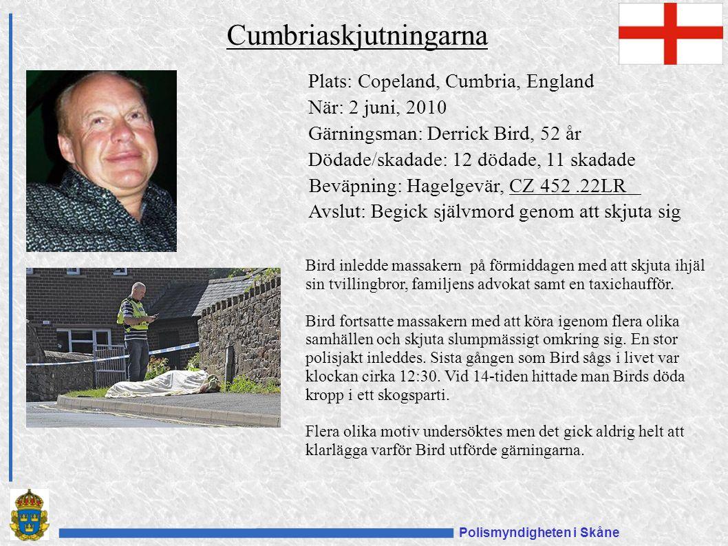 Polismyndigheten i Skåne Plats: Copeland, Cumbria, England När: 2 juni, 2010 Gärningsman: Derrick Bird, 52 år Dödade/skadade: 12 dödade, 11 skadade Beväpning: Hagelgevär, CZ 452.22LRCZ 452.22LR Avslut: Begick självmord genom att skjuta sig Cumbriaskjutningarna Bird inledde massakern på förmiddagen med att skjuta ihjäl sin tvillingbror, familjens advokat samt en taxichaufför.