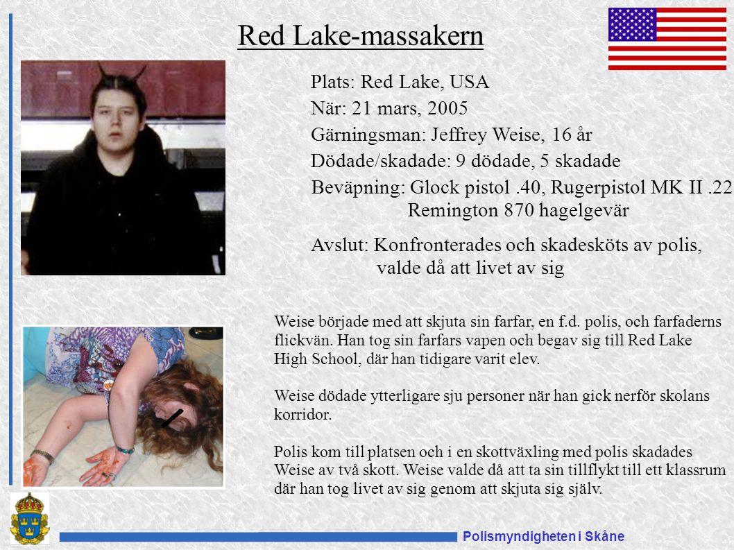 Polismyndigheten i Skåne Plats: Red Lake, USA När: 21 mars, 2005 Gärningsman: Jeffrey Weise, 16 år Dödade/skadade: 9 dödade, 5 skadade Beväpning: Glock pistol.40, Rugerpistol MK II.22 Remington 870 hagelgevär Avslut: Konfronterades och skadesköts av polis, valde då att livet av sig Red Lake-massakern Weise började med att skjuta sin farfar, en f.d.