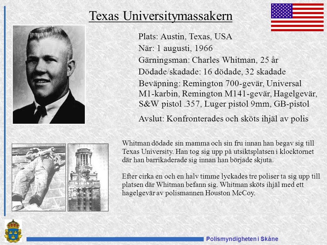 Polismyndigheten i Skåne Plats: Austin, Texas, USA När: 1 augusti, 1966 Gärningsman: Charles Whitman, 25 år Dödade/skadade: 16 dödade, 32 skadade Beväpning: Remington 700-gevär, Universal M1-karbin, Remington M141-gevär, Hagelgevär, S&W pistol.357, Luger pistol 9mm, GB-pistol Avslut: Konfronterades och sköts ihjäl av polis Texas Universitymassakern Whitman dödade sin mamma och sin fru innan han begav sig till Texas University.