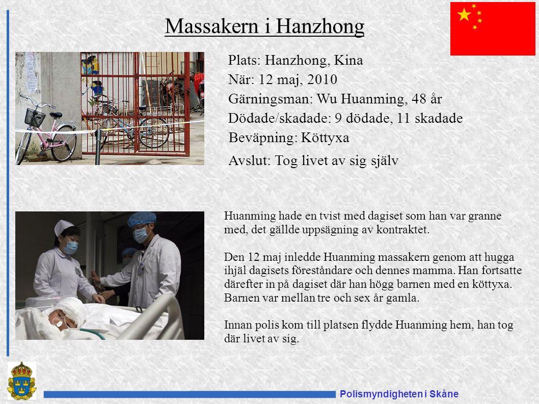 Polismyndigheten i Skåne Plats: Hanzhong, Kina När: 12 maj, 2010 Gärningsman: Wu Huanming, 48 år Dödade/skadade: 9 dödade, 11 skadade Beväpning: Köttyxa Avslut: Tog livet av sig själv Massakern i Hanzhong Huanming hade en tvist med dagiset som han var granne med, det gällde uppsägning av kontraktet.