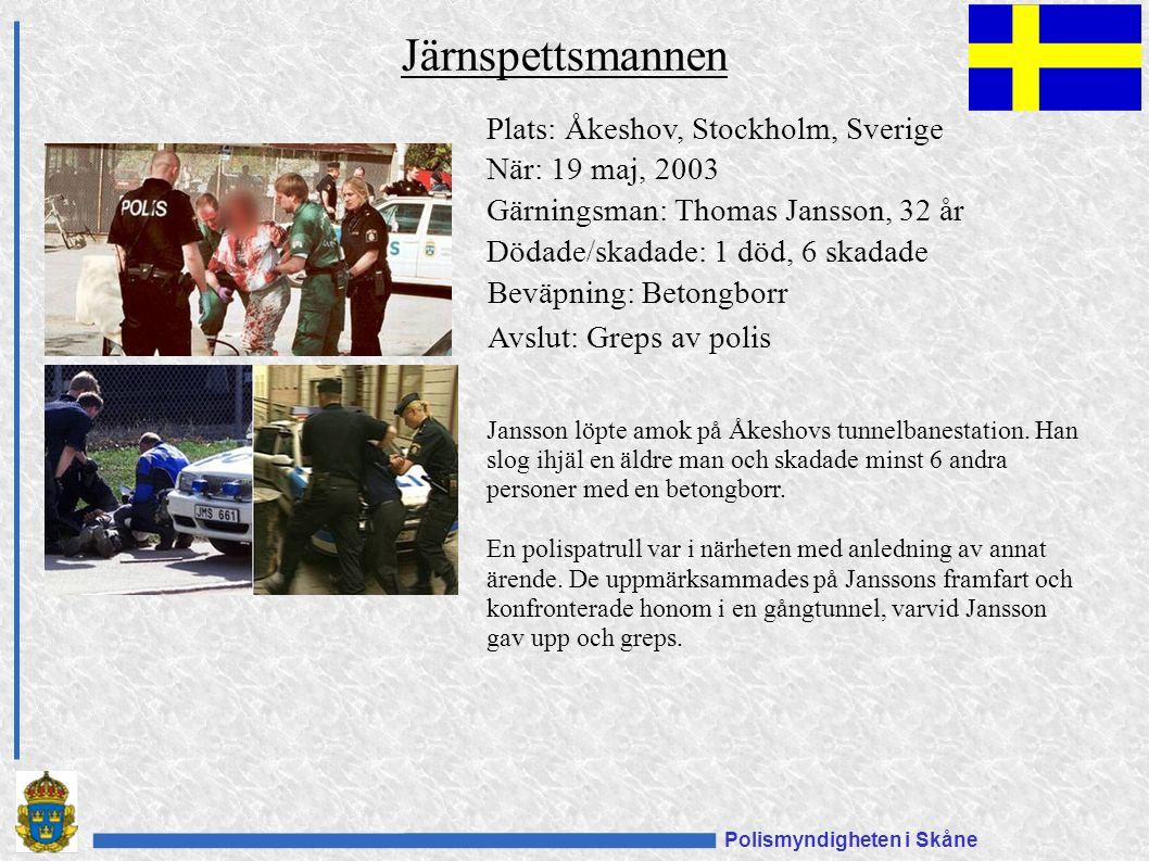 Polismyndigheten i Skåne Plats: Åkeshov, Stockholm, Sverige När: 19 maj, 2003 Gärningsman: Thomas Jansson, 32 år Dödade/skadade: 1 död, 6 skadade Beväpning: Betongborr Avslut: Greps av polis Järnspettsmannen Jansson löpte amok på Åkeshovs tunnelbanestation.