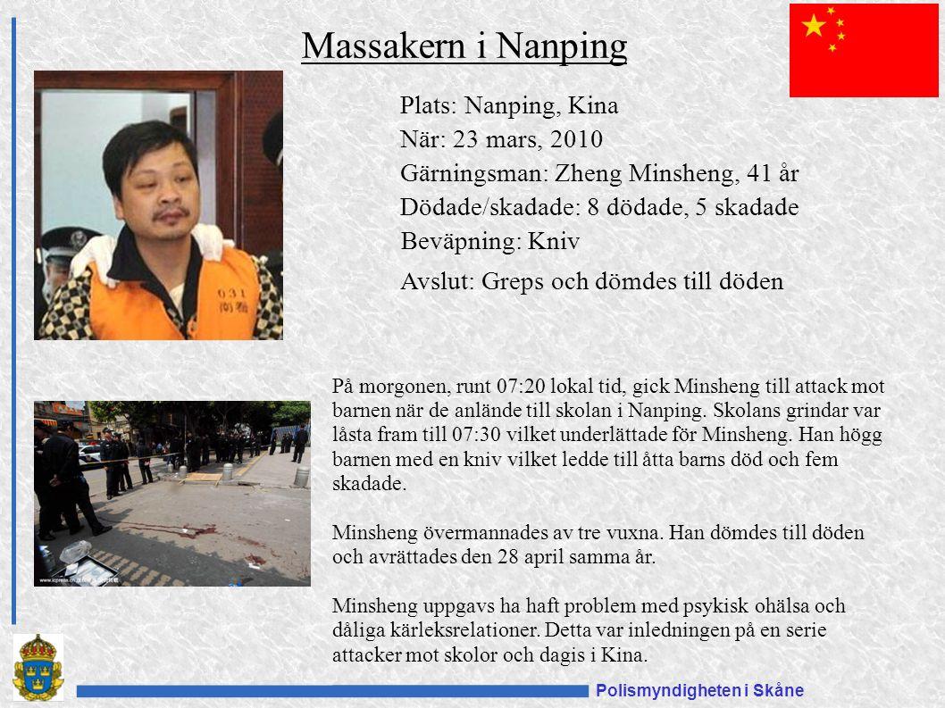 Polismyndigheten i Skåne Plats: Nanping, Kina När: 23 mars, 2010 Gärningsman: Zheng Minsheng, 41 år Dödade/skadade: 8 dödade, 5 skadade Beväpning: Kniv Avslut: Greps och dömdes till döden Massakern i Nanping På morgonen, runt 07:20 lokal tid, gick Minsheng till attack mot barnen när de anlände till skolan i Nanping.