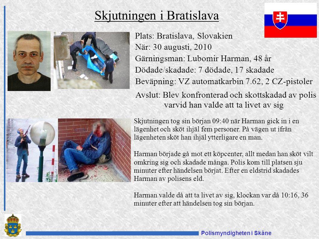 Polismyndigheten i Skåne Plats: Bratislava, Slovakien När: 30 augusti, 2010 Gärningsman: Lubomir Harman, 48 år Dödade/skadade: 7 dödade, 17 skadade Beväpning: VZ automatkarbin 7.62, 2 CZ-pistoler Avslut: Blev konfronterad och skottskadad av polis varvid han valde att ta livet av sig Skjutningen i Bratislava Skjutningen tog sin början 09:40 när Harman gick in i en lägenhet och sköt ihjäl fem personer.