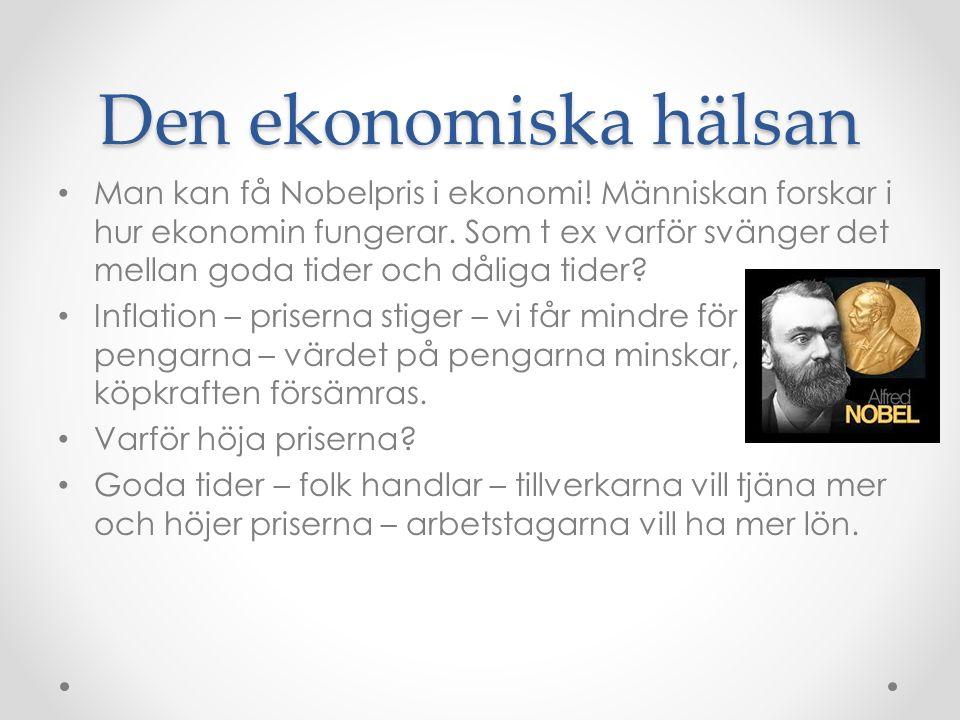 Den ekonomiska hälsan Man kan få Nobelpris i ekonomi! Människan forskar i hur ekonomin fungerar. Som t ex varför svänger det mellan goda tider och dål