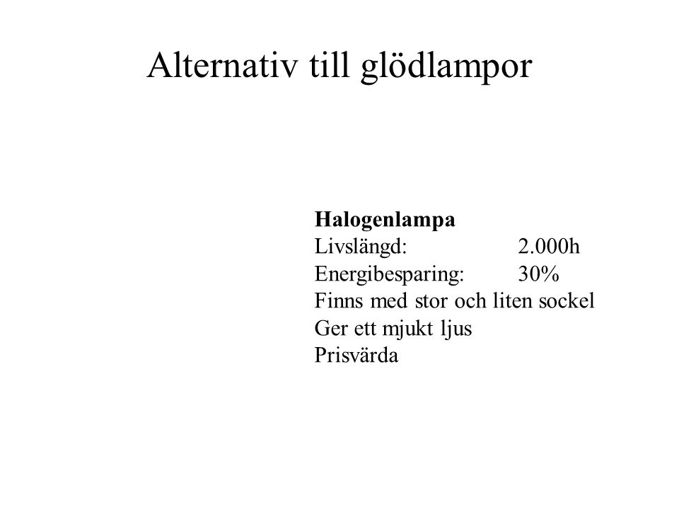 Alternativ till glödlampor Halogenlampa Livslängd:2.000h Energibesparing:30% Finns med stor och liten sockel Ger ett mjukt ljus Prisvärda