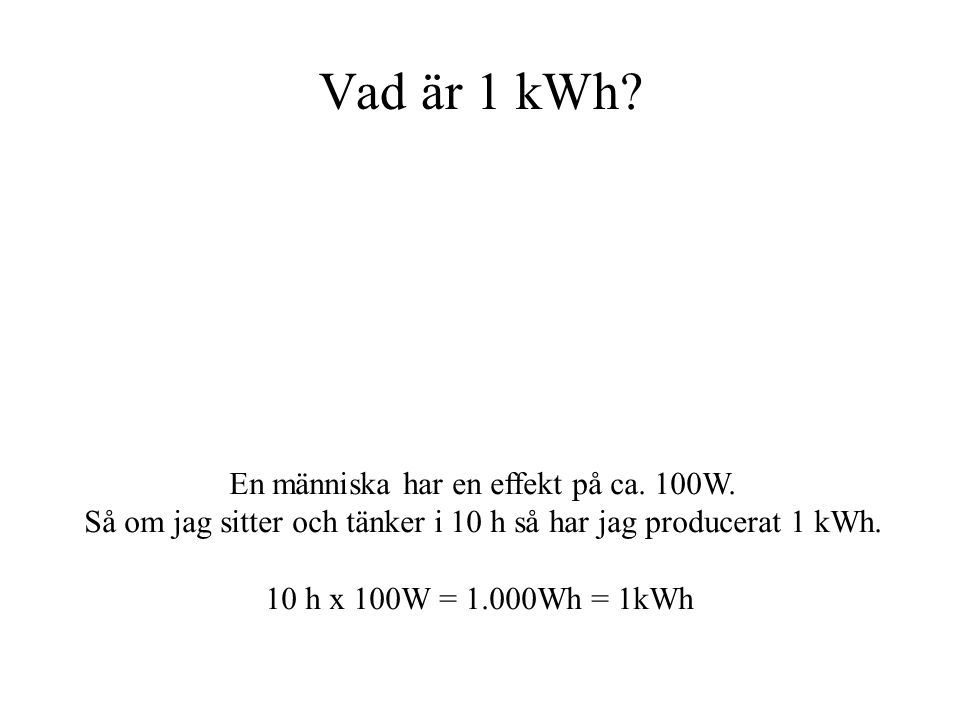 Vad är 1 kWh? En människa har en effekt på ca. 100W. Så om jag sitter och tänker i 10 h så har jag producerat 1 kWh. 10 h x 100W = 1.000Wh = 1kWh