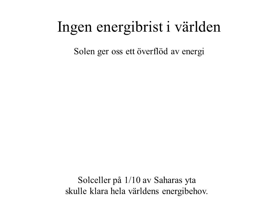 Ingen energibrist i världen Solen ger oss ett överflöd av energi Solceller på 1/10 av Saharas yta skulle klara hela världens energibehov.