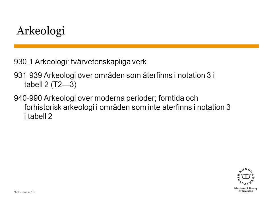 Sidnummer 16 Arkeologi 930.1 Arkeologi: tvärvetenskapliga verk 931-939 Arkeologi över områden som återfinns i notation 3 i tabell 2 (T2—3) 940-990 Ark