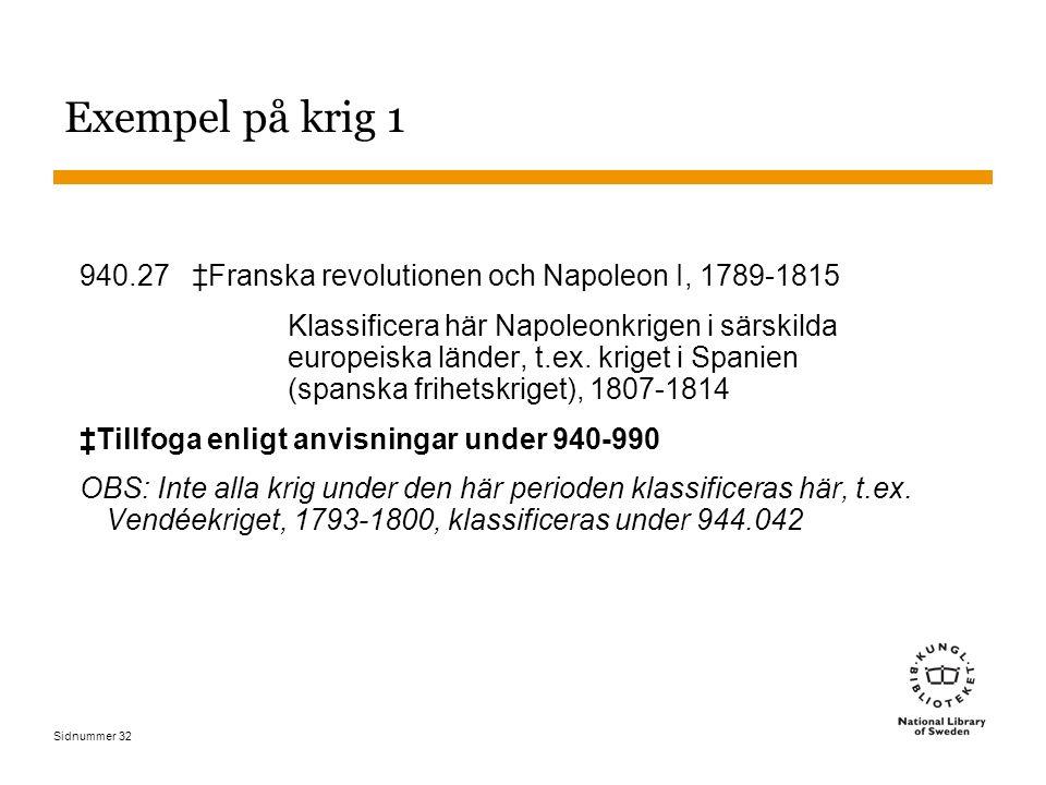 Sidnummer 32 Exempel på krig 1 940.27 ‡Franska revolutionen och Napoleon I, 1789-1815 Klassificera här Napoleonkrigen i särskilda europeiska länder, t