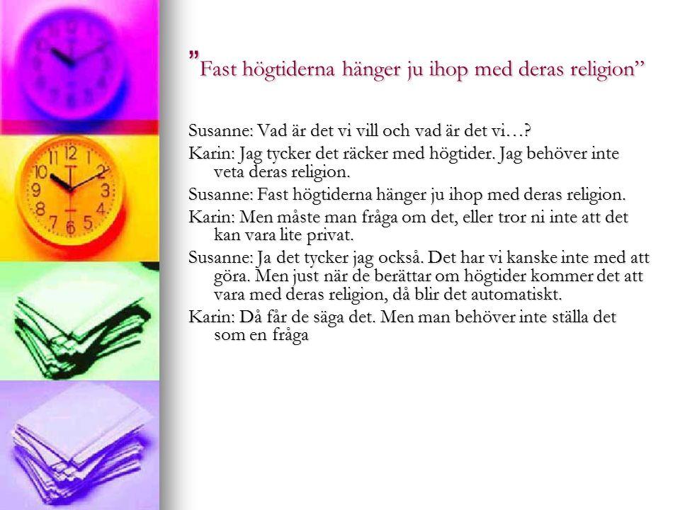Fast högtiderna hänger ju ihop med deras religion Susanne: Vad är det vi vill och vad är det vi….