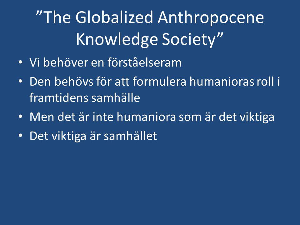 """""""The Globalized Anthropocene Knowledge Society"""" Vi behöver en förståelseram Den behövs för att formulera humanioras roll i framtidens samhälle Men det"""