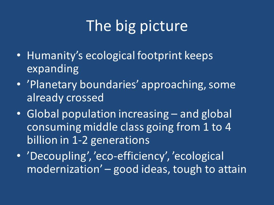 The big picture Humanity's ecological footprint keeps expanding 'Planetary boundaries' approaching, some already crossed Global population increasing – and global consuming middle class going from 1 to 4 billion in 1-2 generations 'Decoupling', 'eco-efficiency', 'ecological modernization' – good ideas, tough to attain