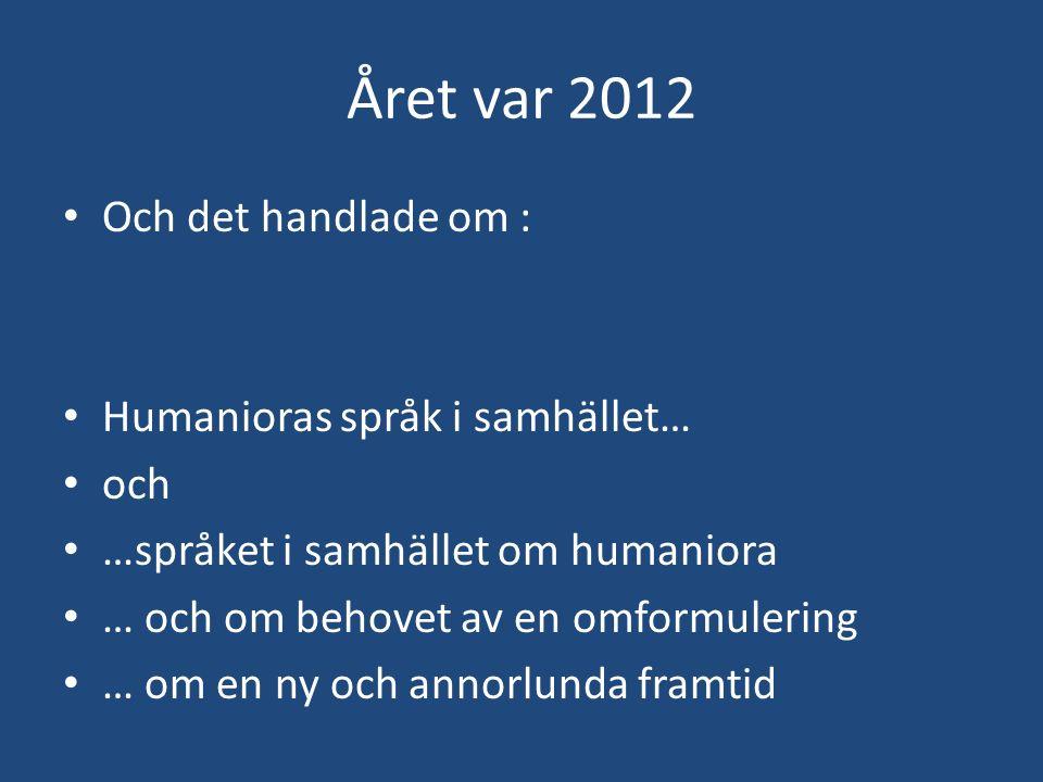 Året var 2012 Och det handlade om : Humanioras språk i samhället… och …språket i samhället om humaniora … och om behovet av en omformulering … om en n