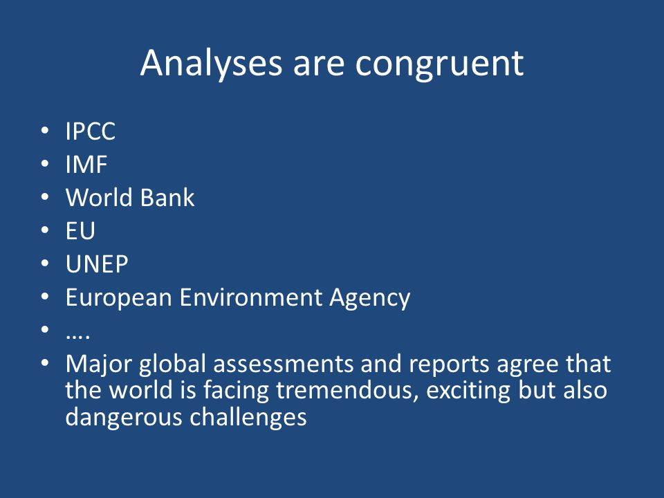 Analyses are congruent IPCC IMF World Bank EU UNEP European Environment Agency ….
